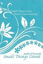 Small Things Count: Simple Ways to Live Christ's Love Each Day ebook by Jackie O'Donnell