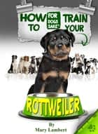 How to Train Your Rottweiler ebook by Mary Lambert