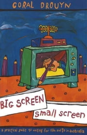 Big Screen, Small Screen: A practical guide to writing for flim and television in Australia ebook by Drouyn, Coral