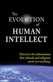 The Evolution of Human Intellect: Discover the Information that Schools and Religions Aren't Yet Teaching ebook by L.N. Smith (Bert)