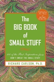 The Big Book of Small Stuff - 100 of the Best Inspirations from Don't Sweat the Small Stuff ebook by Richard Carlson
