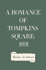 A Romance Of Tompkins Square: 1891 ebook by Thomas A. Janvier