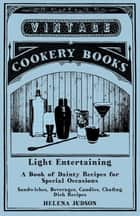 Light Entertaining - A Book of Dainty Recipes for Special Occasions - Sandwiches, Beverages, Candies, Chafing Dish Recipes ebook by Helena Judson