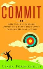 Commit - How to Blast Through Problems & Reach Your Goals Through Massive Action ebook by Linda Formichelli
