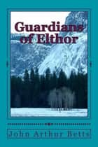 Guardians of Elthor ebook by John Arthur Betts