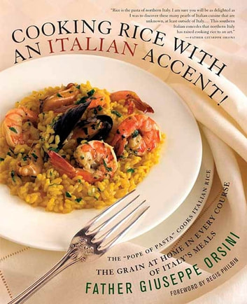 Cooking Rice with an Italian Accent! - The Grain At Home in Every Course of Italy's Meals ebook by Father Giuseppe Orsini