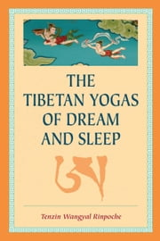 The Tibetan Yogas of Dream and Sleep ebook by Tenzin Wangyal Rinpoche,Mark Dahlby