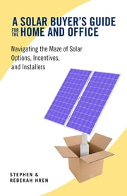 A Solar Buyer's Guide for the Home and Office - Navigating the Maze of Solar Options, Incentives, and Installers ebook by Rebekah Hren,Stephen Hren