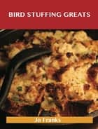 Bird Stuffing Greats: Delicious Bird Stuffing Recipes, The Top 93 Bird Stuffing Recipes ebook by Jo Franks