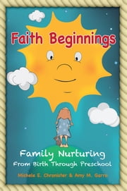 Faith Beginnings - Family Nurturing From Birth Through Preschool ebook by Amy M. Garro, Michele E. Chronister