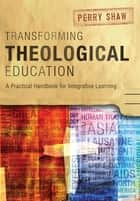 Transforming Theological Education - A Practical Handbook for Integrative Learning ebook by Perry Shaw
