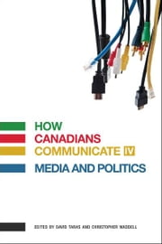 How Canadians Communicate IV: Media and Politics ebook by David Taras,Christopher Waddell