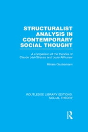 Structuralist Analysis in Contemporary Social Thought (RLE Social Theory) - A Comparison of the Theories of Claude Lévi-Strauss and Louis Althusser ebook by Miriam Glucksmann