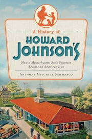 A History of Howard Johnson's - How a Massachusetts Soda Fountain Became an American Icon ebook by Anthony Mitchell Sammarco