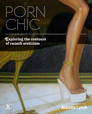 Porn Chic - Exploring the Contours of Raunch Eroticism ebook by Annette Lynch