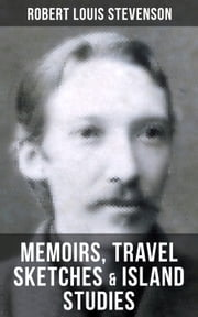 Robert Louis Stevenson: Memoirs, Travel Sketches & Island Studies - Autobiographical Writings and Essays by the prolific Scottish novelist, poet and travel writer, author of Treasure Island, The Strange Case of Dr. Jekyll and Mr. Hyde, Kidnapped & Catriona ebook by Robert Louis Stevenson