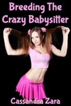 Breeding the Crazy Babysitter ebook by Cassandra Zara
