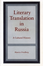 Literary Translation in Russia - A Cultural History ebook by Maurice Friedberg