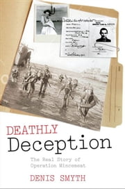 Deathly Deception - The Real Story of Operation Mincemeat ebook by Denis Smyth