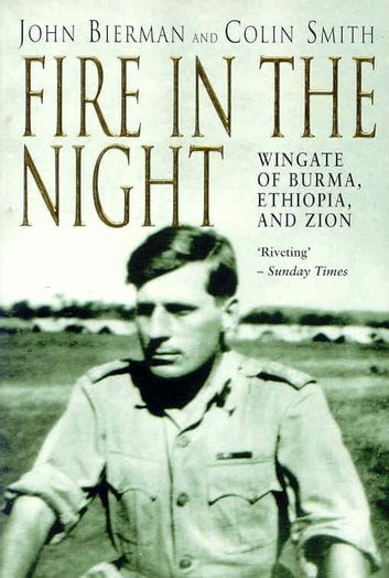 Fire in the Night - Wingate of Burma, Ethiopia and Zion eBook by J Bierman,C Smith