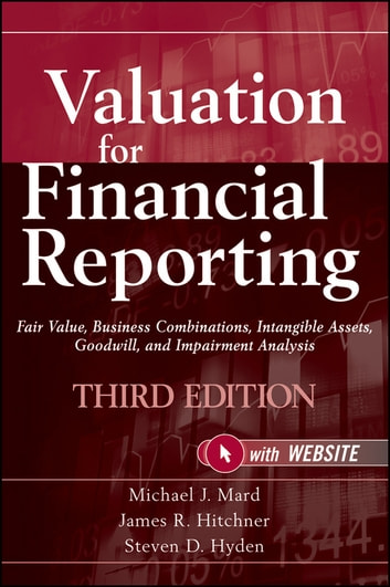 Valuation for Financial Reporting - Fair Value, Business Combinations, Intangible Assets, Goodwill, and Impairment Analysis ebook by Michael J. Mard,James R. Hitchner,Steven D. Hyden