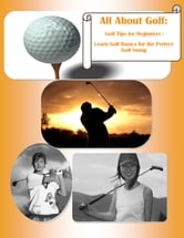 All About Golf: Golf Tips for Beginners - Learn Golf Basics for the Perfect Golf Swing - Golf Instruction on How to Play Golf- Learn to Improve Golf Swing with Golf Swing Basics ebook by Robert J. Hammond