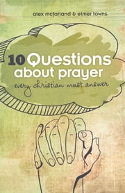 10 Questions about Prayer Every Christian Must Answer - Thoughtful Responses about our Communication with God ebook by Elmer L. Towns,Alex McFarland