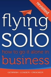 Flying Solo: How To Go It Alone in Business Revisited ebook by Robert Gerrish,Sam Leader,Peter Crocker