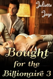 Bought for the Billionaire 3 (Billionaire BDSM Erotic Romance) ebook by Juliette Jaye