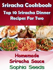 Sriracha Cookbook: Top 10 Sriracha Dinner Recipes For Two with Homemade Sriracha Sauce - Easy Cooking Recipes ebook by Sophia Seeds