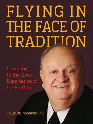 Flying in the Face of Tradition - Listening to the Lived Experience of the Faithful ebook by Louis DeThomasis, FSC