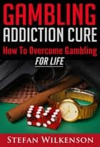 Gambling Addiction Cure ebook by Stefan Wilkenson
