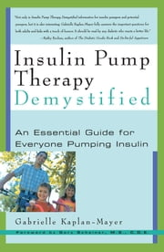 Insulin Pump Therapy Demystified - An Essential Guide for Everyone Pumping Insulin ebook by Gabrielle Kaplan-Mayer,M.S. Gary Scheiner M.S.