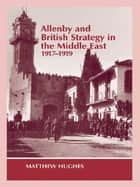 Allenby and British Strategy in the Middle East, 1917-1919 ebook by Matthew Hughes