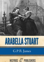 Arabella Stuart: A Romance from English History ebook by G.P.R. James