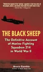 The Black Sheep - The Definitive History of Marine Fighting Squadron 214 in World War II eBook by Bruce Gamble