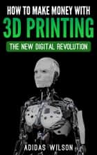How To Make Money With 3D Printing: The New Digital Revolution ebook by Adidas Wilson