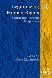 Legitimizing Human Rights - Secular and Religious Perspectives ebook by Angus J.L. Menuge