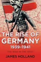 The Rise of Germany, 1939-1941 ebook by James Holland