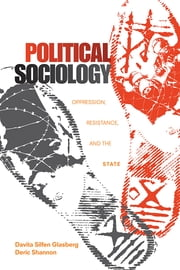 Political Sociology - Oppression, Resistance, and the State ebook by Deric Shannon,Davita S. Glasberg