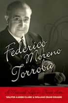 Federico Moreno Torroba - A Musical Life in Three Acts ebook by Walter Aaron Clark, William Craig Krause