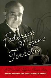 Federico Moreno Torroba - A Musical Life in Three Acts ebook by Walter Aaron Clark,William Craig Krause