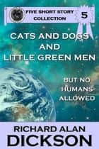 Cats and Dogs and Little Green Men, But No Humans Allowed ebook by Richard Alan Dickson