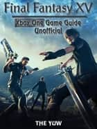 Final Fantasy XV Xbox One Game Guide Unofficial ebook by The Yuw