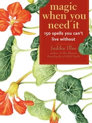 Magic When You Need It:150 Spells You Can't Live Without ebook by Judika Illes