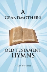 A GRANDMOTHER'S OLD TESTAMENT HYMNS - A Living Autobiography ebook by Helen Schmill