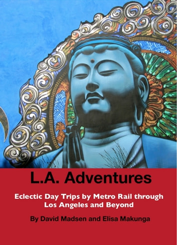 L.A. Adventures - Eclectic Day Trips by Metro Rail Through Los Angeles and Beyond ebook by Elisa Makunga,David Madsen