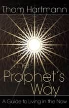The Prophet's Way - A Guide to Living in the Now ebook by Thom Hartmann