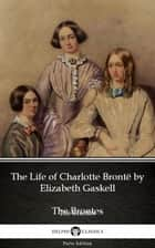 The Life of Charlotte Brontë by Elizabeth Gaskell (Illustrated) eBook by Elizabeth Gaskell, Delphi Classics