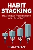 Habit Stacking: How To Beat Procrastination In 10+ Easy Steps ebook by The Blokehead